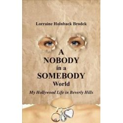 A Nobody in a Somebody World, My Hollywood Life in Beverly Hills by Lorraine Holnback Brodek, 9781621471950.