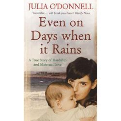 Even on Days When it Rains, A True Story of Hardship and Maternal Love by Julia O'Donnell, 9780091917982. Po angielsku
