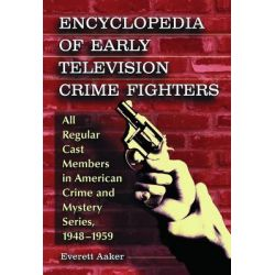 Encyclopedia of Early Television Crime Fighters, All Regular Cast Members in American Crime and Mystery Series, 1948-1959 by Everett Aaker, 9780786464098. Po angielsku