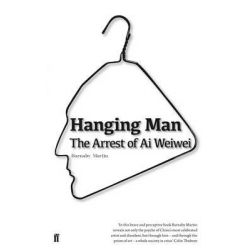 Hanging Man, the Arrest of Ai Weiwei by Barnaby Martin, 9780571280469.