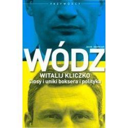Wódz. Witalij Kliczko. Ciosy i uniki boksera i polityka - Jacek Adamczyk
