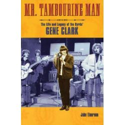 Mr Tambourine Man, The Life and Legacy of the Byrds' Gene Clark by John Einerson, 9780879307936.