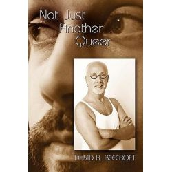 Not Just Another Queer, Memoir from the Third Sex by David R. Beecroft, 9781434308047.