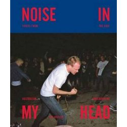 Noise in My Head, Voices From The Ugly Australian Underground by James Kritzler, 9781922129352.