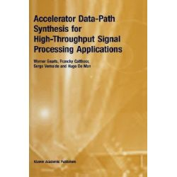 Accelerator Data-path Synthesis for High-throughput Signal Processing Applications by Werner Guerts, 9780792398202.