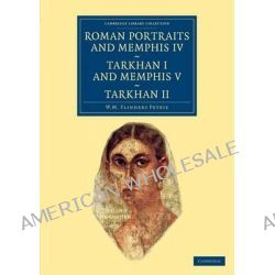 Roman Portraits and Memphis IV, Tarkhan I and Memphis V, Tarkhan II by Sir William Matthew Flinders Petrie, 9781108066167. Po angielsku