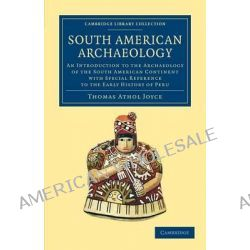 South American Archaeology, An Introduction to the Archaeology of the South American Continent with Special Reference to the Early History of Peru by Thomas Athol Joyce, 9781108063760. Po angielsku