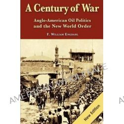 A Century of War, : Anglo-American Oil Politics and the New World Order by F William Engdahl, 9783981326321.
