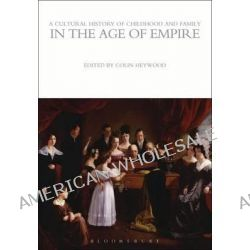 A Cultural History of Childhood and Family in the Age of Empire by Colin Heywood, 9781472554710.