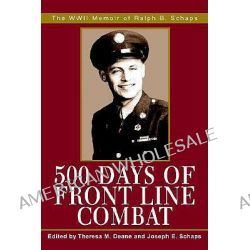 500 Days of Front Line Combat, The WWII Memoir of Ralph B. Schaps by Theresa M. Deane, 9780595274000.