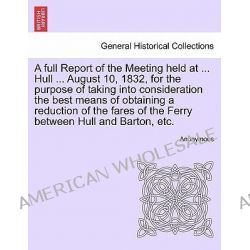 A Full Report of the Meeting Held at ... Hull ... August 10, 1832, for the Purpose of Taking Into Consideration the Best