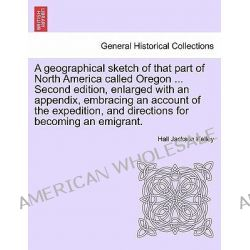 A Geographical Sketch of That Part of North America Called Oregon ... Second Edition, Enlarged with an Appendix, Embraci