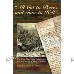 """All Cut to Pieces and Gone to Hell"", The Civil War, Race Relations, and the Battle of Poison Spring by Mark K. Christ, 9780874837377."