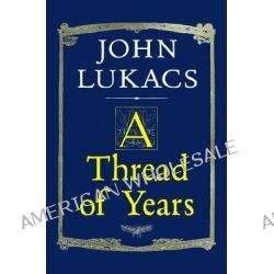 A Thread of Years by John R. Lukacs, 9780300080759.