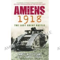 Amiens 1918, The Last Great Battle by James McWilliams, 9780752444260.