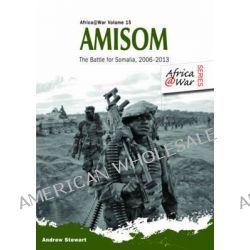Amisom, The Battle for Somalia 2006-2013 by Andrew Stewart, 9781909384675.