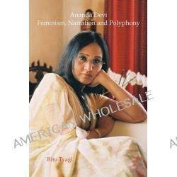 Ananda Devi, Feminism, Narration and Polyphony by Ritu Tyagi, 9789042037458.