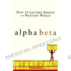 Alpha Beta, How 26 Letters Shaped the Western World by John Man, 9780471415749.