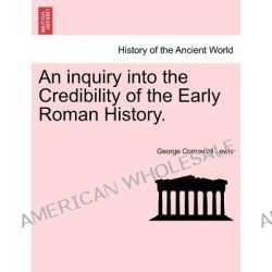 An Inquiry Into the Credibility of the Early Roman History. by George Cornewall Lewis, 9781241447786.