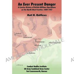 An Ever Present Danger, A Concise History of British Military Operations on the North-West Frontier, 1849-1947 by Matt M Matthews, 9781907521447.