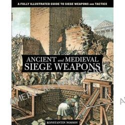 Ancient and Medieval Siege Weapons, A Fully Illustrated Guide to Siege Weapons and Tactics by Konstantin S. Nossov, 9780762782642.