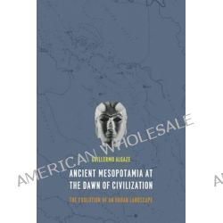 Ancient Mesopotamia at the Dawn of Civilization, The Evolution of an Urban Landscape by Guillermo Algaze, 9780226142371.