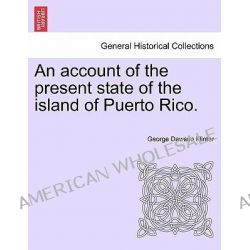 An Account of the Present State of the Island of Puerto Rico. by George Dawson Flinter, 9781241493516.