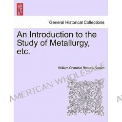 An Introduction to the Study of Metallurgy, Etc. by William Chandler Roberts Austen, 9781240918553.