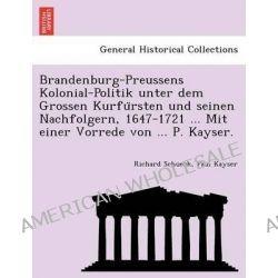 Brandenburg-Preussens Kolonial-Politik Unter Dem Grossen Kurfu Rsten Und Seinen Nachfolgern, 1647-1721 ... Mit Einer Vorrede Von ... P. Kayser. by Richard Schueck, 9781241768126.