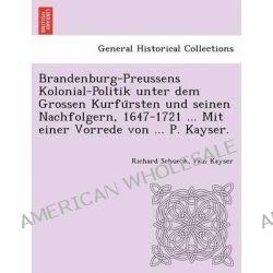 Brandenburg-Preussens Kolonial-Politik Unter Dem Grossen Kurfu Rsten Und Seinen Nachfolgern, 1647-1721 ... Mit Einer Vorrede Von ... P. Kayser. by Richard Schueck, 9781249016861.