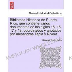 Biblioteca Historica de Puerto-Rico, Que Contiene Varios Documentos de Los Siglos 15, 16, 17 y 18, Coordinados y Anotados Por Alesandros Tapia y Rivera. by Alejandro Tapia Y Rivera, 978124