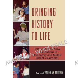 Bringing History to Life : First Person Historical Presentations in Elementary and Middle School Social Studies, First P