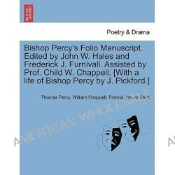 Bishop Percy's Folio Manuscript. Edited by John W. Hales and Frederick J. Furnivall. Assisted by Prof. Child W. Chappell. [With a Life of Bishop Percy by J. Pickford.] by Thomas Percy, 978