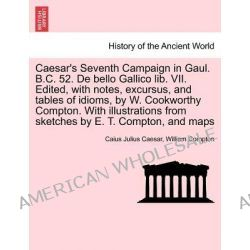 Caesar's Seventh Campaign in Gaul. B.C. 52. de Bello Gallico Lib. VII. Edited, with Notes, Excursus, and Tables of Idiom