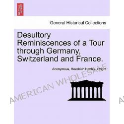 Desultory Reminiscences of a Tour Through Germany, Switzerland and France. by Anonymous, 9781240928279.