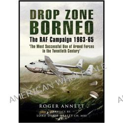 Drop Zone Borneo - The RAF Campaign 1963-65, Life and Times of an RAF Co-Pilot - Far East 1962-65 by Roger Annett, 9781848844056.