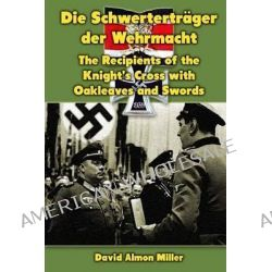 Die Schwertertrager Der Wehrmacht, The Recipients of the Knight's Cross with Oakleaves and Swords by David Almon Miller, 9781475063387.