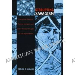 Disrupting Savagism, Intersecting Chicana/o, Mexican Immigrant and Native American Struggles for Self-representation by Arturo J. Aldama, 9780822327486.