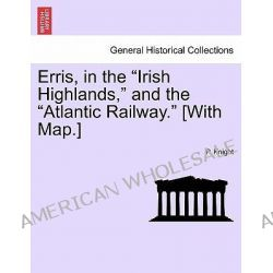 """Erris, in the """"Irish Highlands,"""" and the """"Atlantic Railway."""" [With Map.] by P Knight, 9781241361624."""