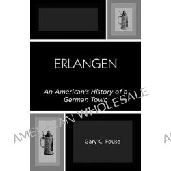 Erlangen, An American's History of a German Town by Gary C. Fouse, 9780761830245.