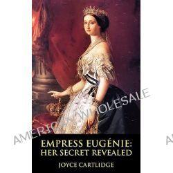 Empress Eugenie, Her Secret Revealed by Joyce Cartlidge, 9781906402020.