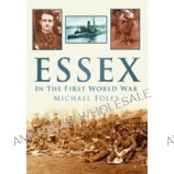 Essex in the First World War by Michael Foley, 9780752451787.