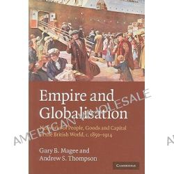 Empire and Globalisation, Networks of People, Goods and Capital in the British World, C.1850-1914 by Gary Bryan Magee, 9780521727587.