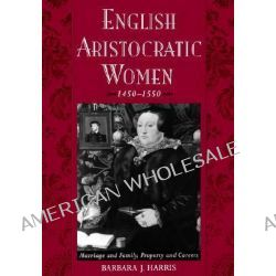English Aristocratic Women, 1450-1550, Marriage and Family, Property and Careers by Barbara Jean Harris, 9780195151282.