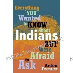 Everything You Wanted to Know About Indians But Were Afraid to Ask by Anton Treue, 9780873518611.