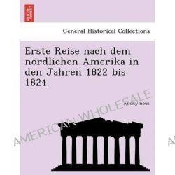 Erste Reise Nach Dem No Rdlichen Amerika in Den Jahren 1822 Bis 1824. by Anonymous, 9781241759582.