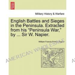 """English Battles and Sieges in the Peninsula. Extracted from His """"Peninsula War,"""" by ... Sir W. Napier. by William Francis Patrick Napier, 9781241428914."""