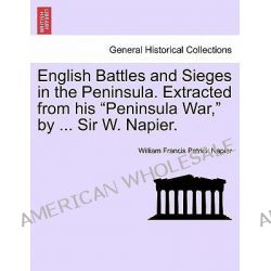 """English Battles and Sieges in the Peninsula. Extracted from His """"Peninsula War,"""" by ... Sir W. Napier. by William Francis Patrick Napier, 9781241438548."""