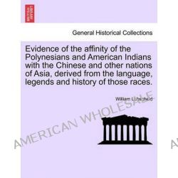 Evidence of the Affinity of the Polynesians and American Indians with the Chinese and Other Nations of Asia, Derived fro
