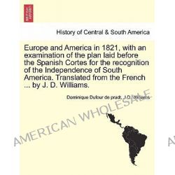 Europe and America in 1821, with an Examination of the Plan Laid Before the Spanish Cortes for the Recognition of the In
